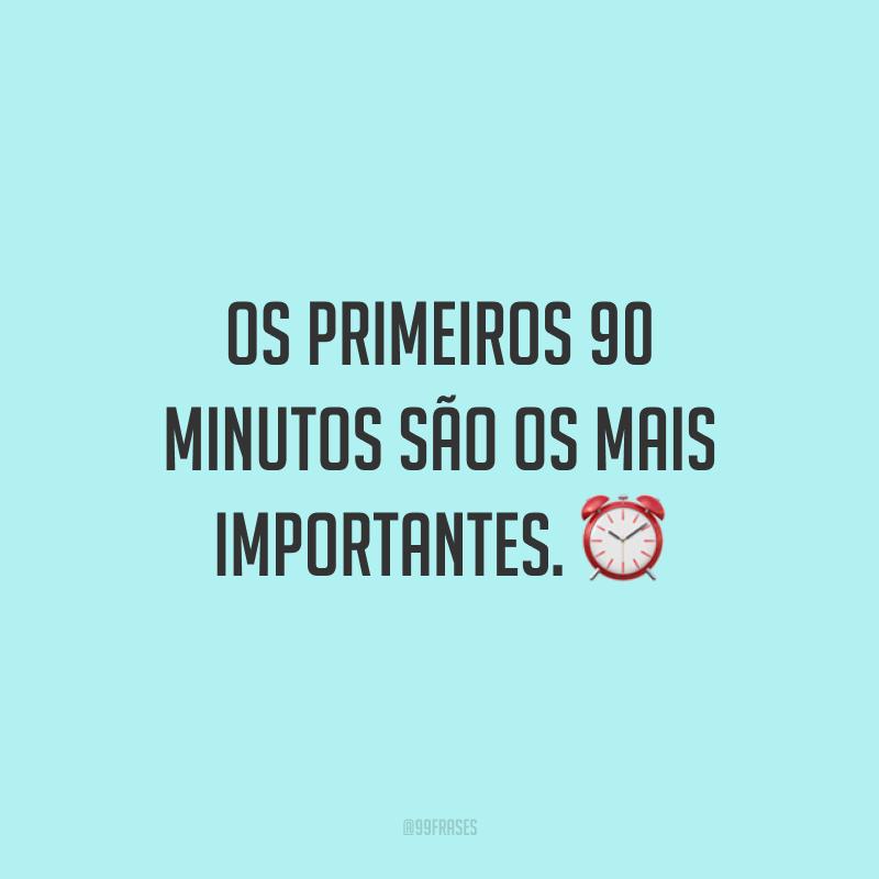 Os primeiros 90 minutos são os mais importantes. ⏰