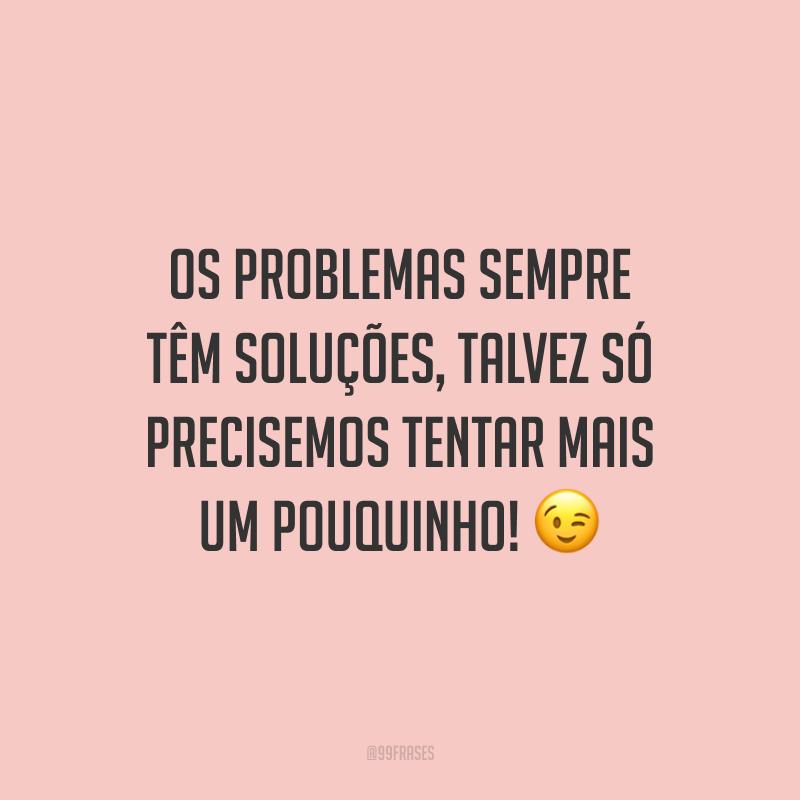 Os problemas sempre têm soluções, talvez só precisemos tentar mais um pouquinho! 😉