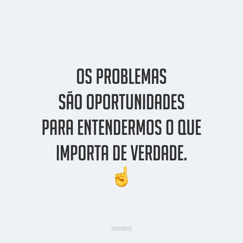 Os problemas são oportunidades para entendermos o que importa de verdade.