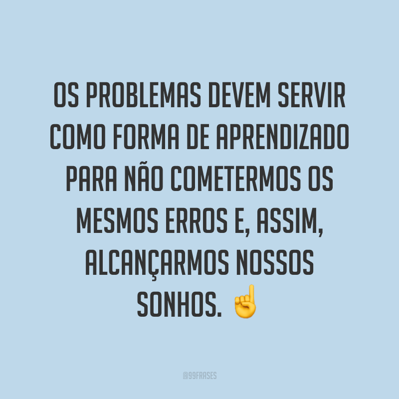 Os problemas devem servir como forma de aprendizado para não cometermos os mesmos erros e, assim, alcançarmos nossos sonhos. ☝