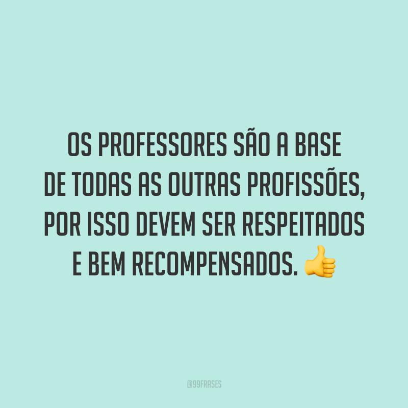 Os professores são a base de todas as outras profissões, por isso devem ser respeitados e bem recompensados.