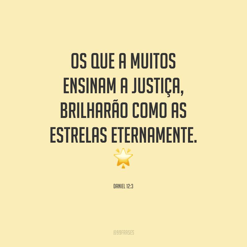 Os que a muitos ensinam a justiça, brilharão como as estrelas eternamente.