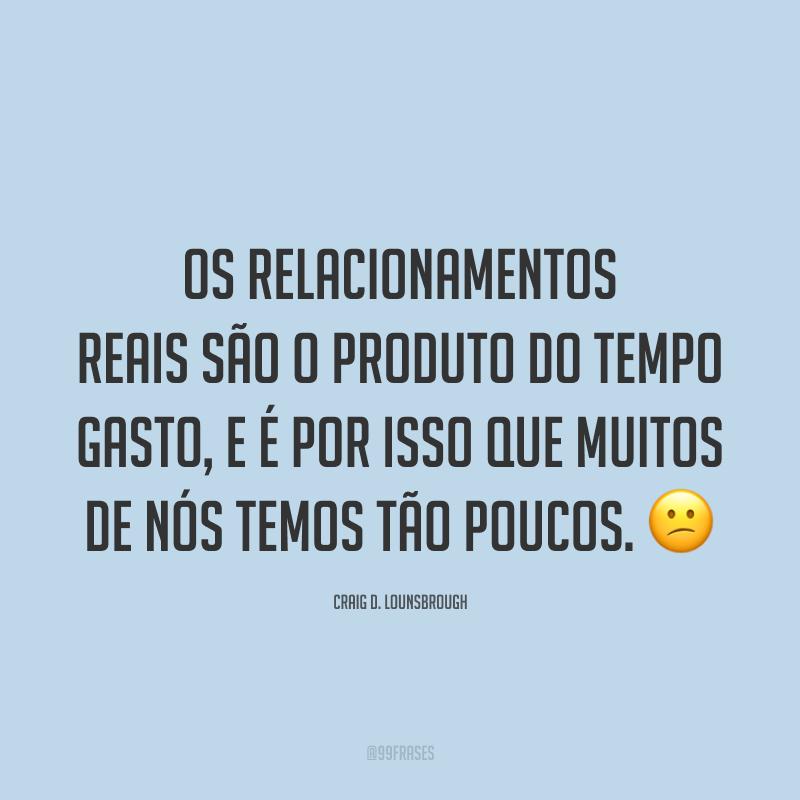 Os relacionamentos reais são o produto do tempo gasto, e é por isso que muitos de nós temos tão poucos. 😕