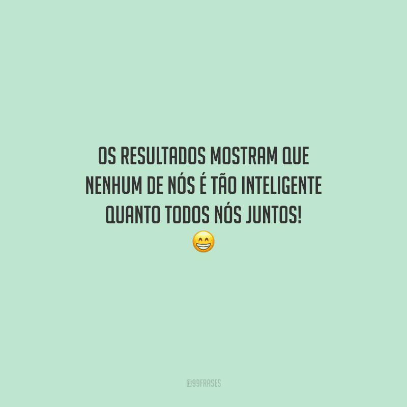 Os resultados mostram que nenhum de nós é tão inteligente quanto todos nós juntos!