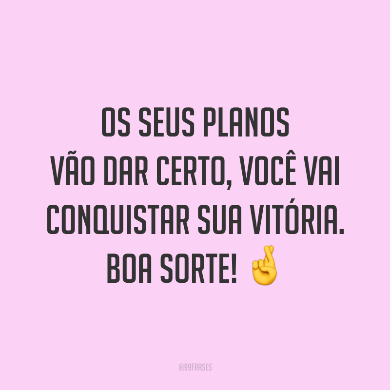 Os seus planos vão dar certo, você vai conquistar sua vitória. Boa sorte! 🤞