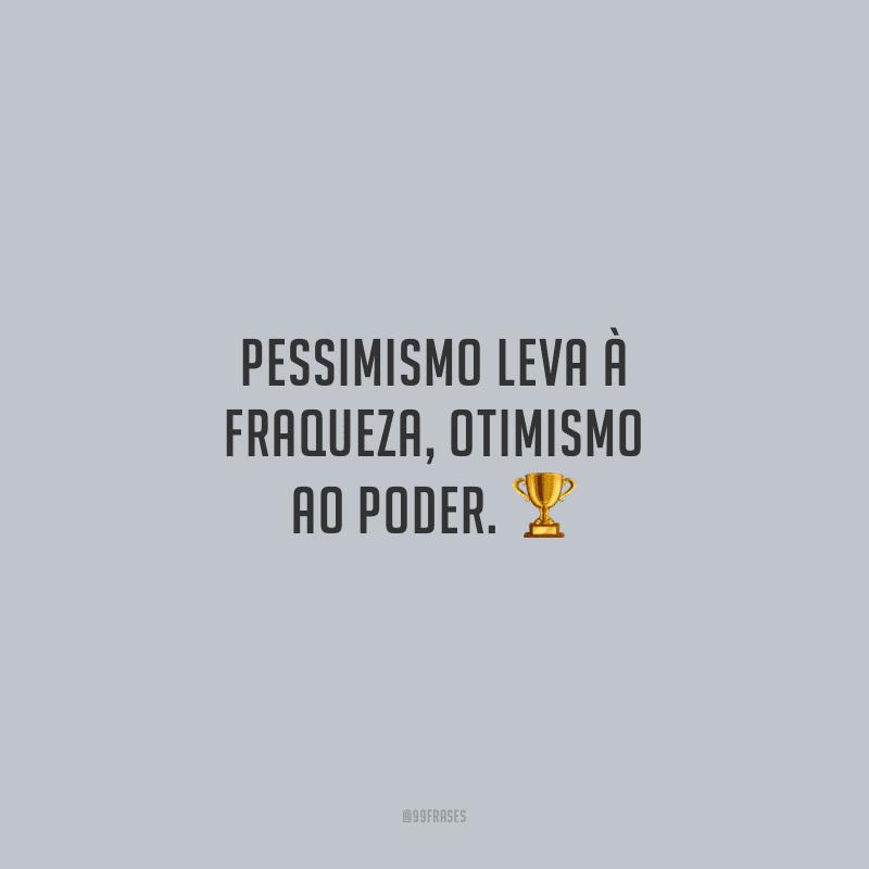 Pessimismo leva à fraqueza, otimismo ao poder.