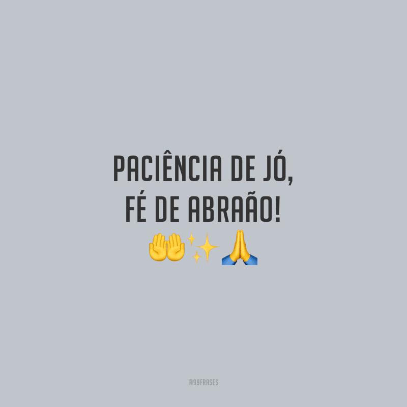 Paciência de Jó, fé de Abraão!