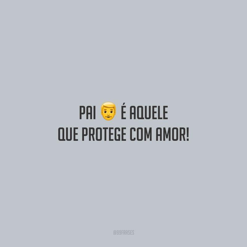 Pai é aquele que protege com amor!