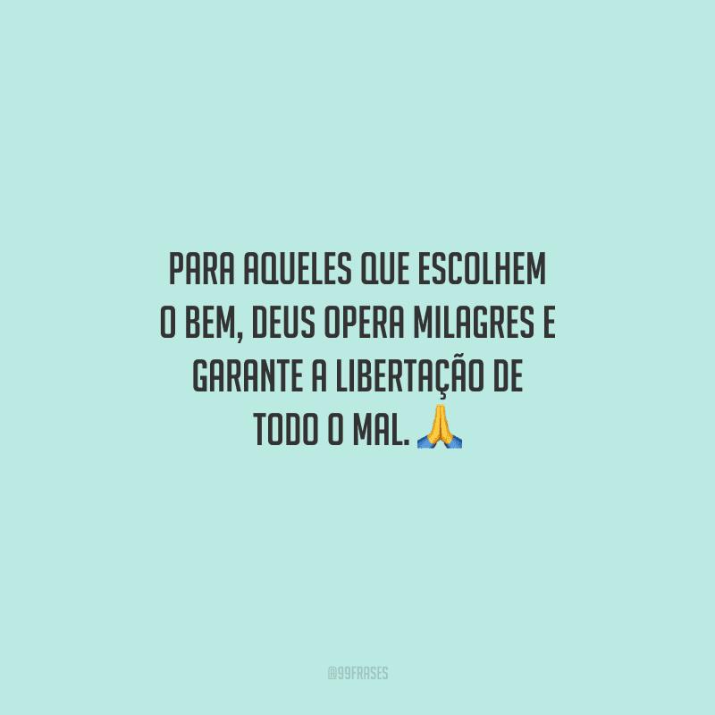 Para aqueles que escolhem o bem, Deus opera milagres e garante a libertação de todo o mal.
