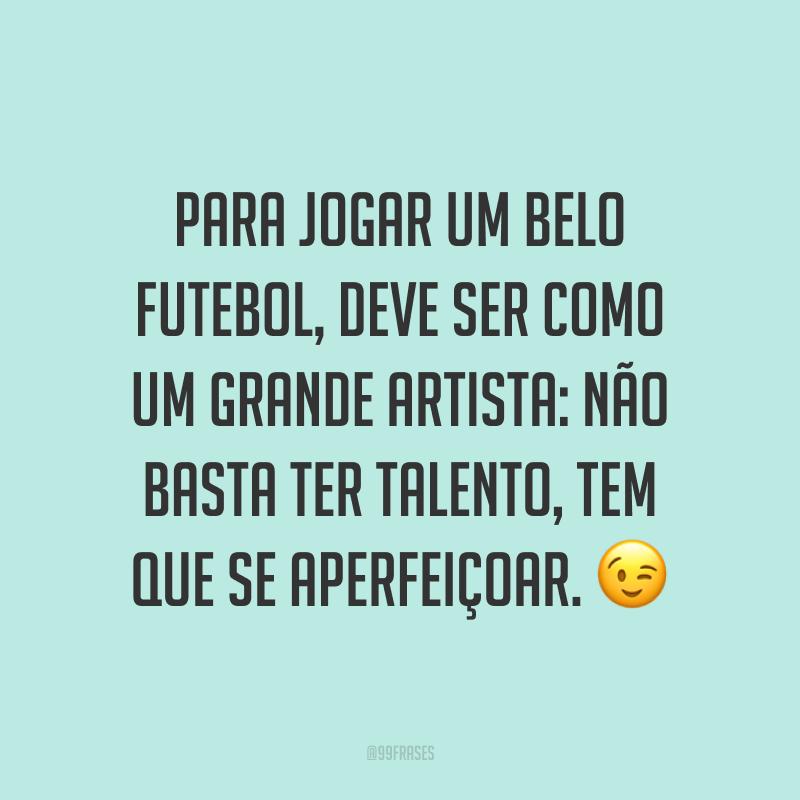 Para jogar um belo futebol, deve ser como um grande artista: não basta ter talento, tem que se aperfeiçoar. ?