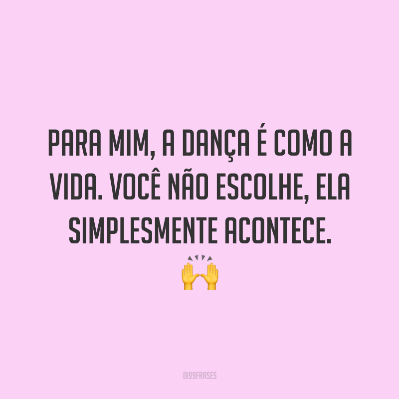 Para mim, a dança é como a vida. Você não escolhe, ela simplesmente acontece. 🙌