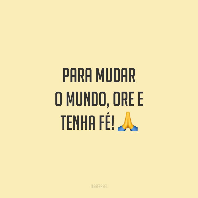 Para mudar o mundo, ore e tenha fé! 🙏