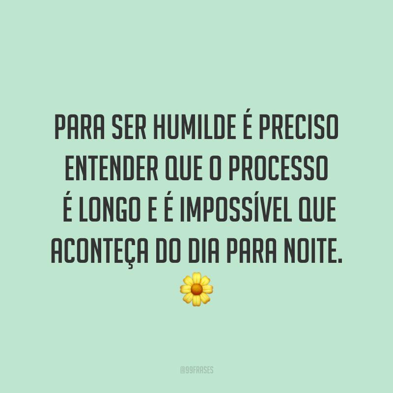 Para ser humilde é preciso entender que o processo é longo e é impossível que aconteça do dia para noite. ?