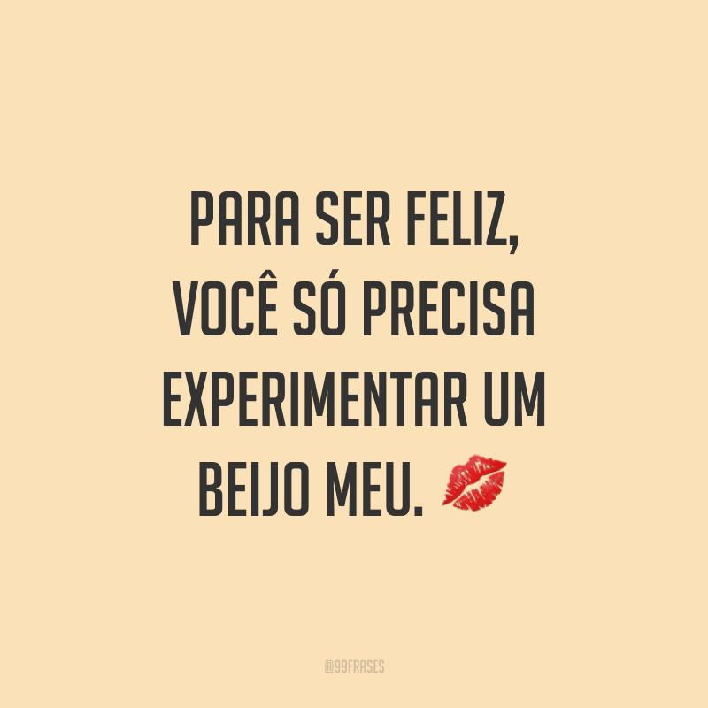 Para ser feliz, você só precisa experimentar um beijo meu. ?