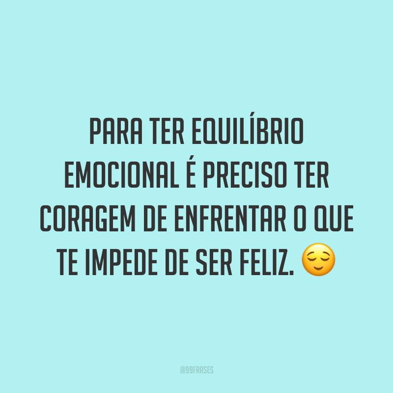 Para ter equilíbrio emocional é preciso ter coragem de enfrentar o que te impede de ser feliz. 😌