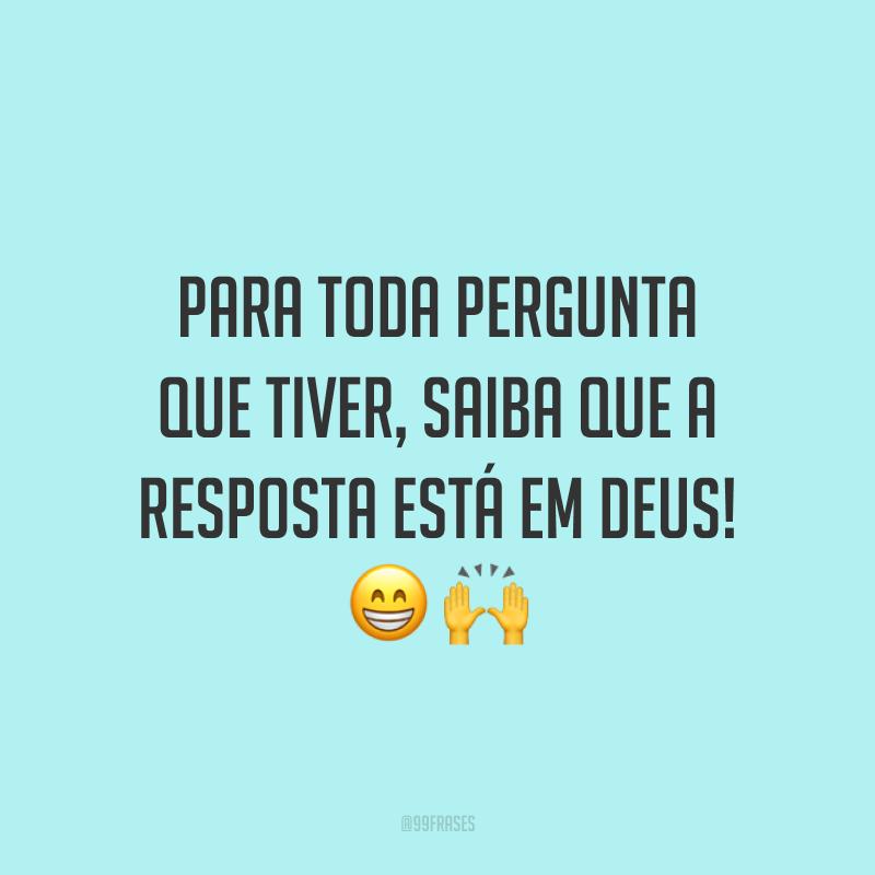 Para toda pergunta que tiver, saiba que a resposta está em Deus! 😁🙌