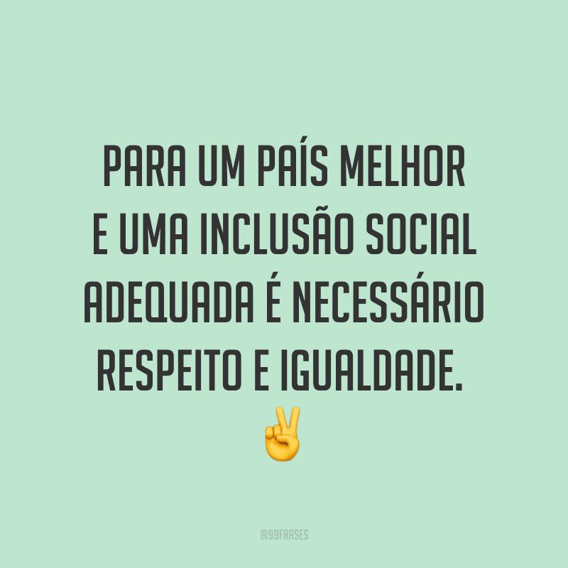 Para um país melhor e uma inclusão social adequada é necessário respeito e igualdade.  ✌️