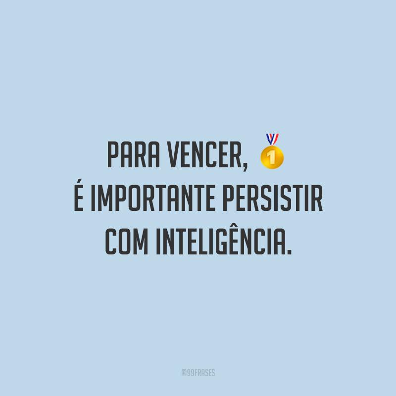 Para vencer, é importante persistir com inteligência.