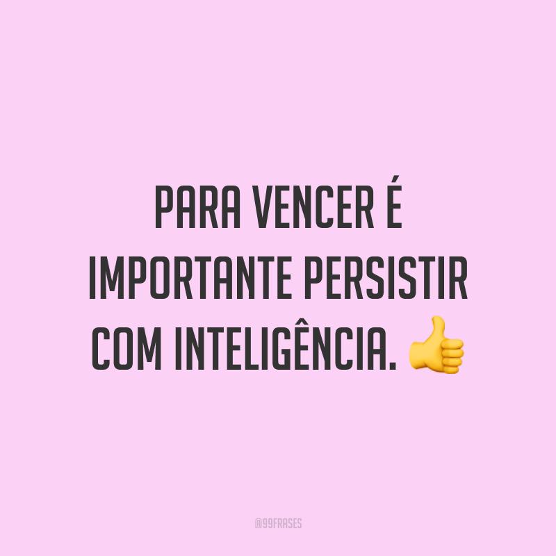 Para vencer é importante persistir com inteligência. 👍