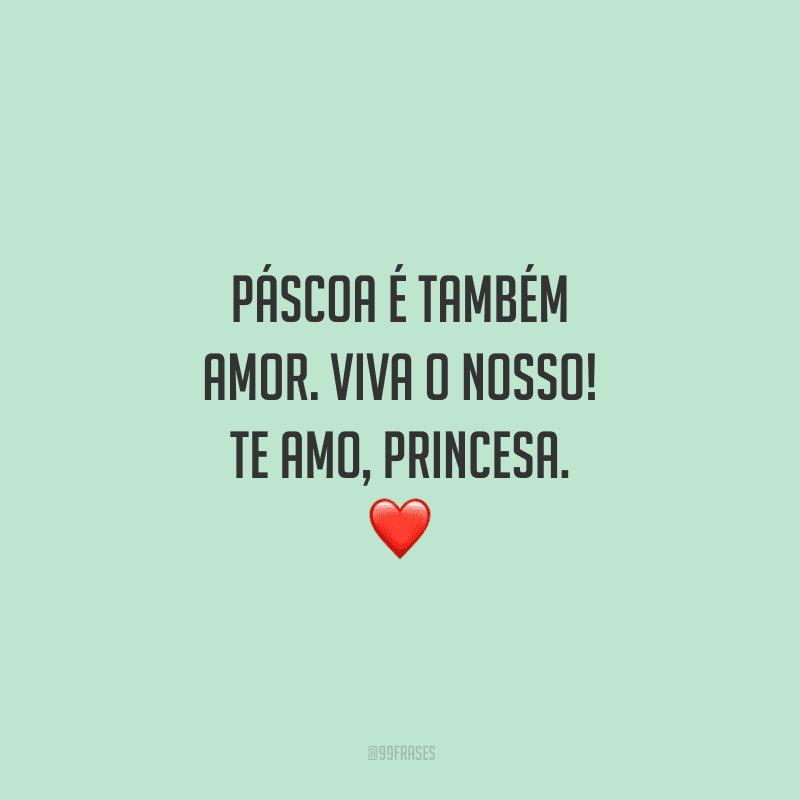 Páscoa é também amor. Viva o nosso! Te amo, princesa.