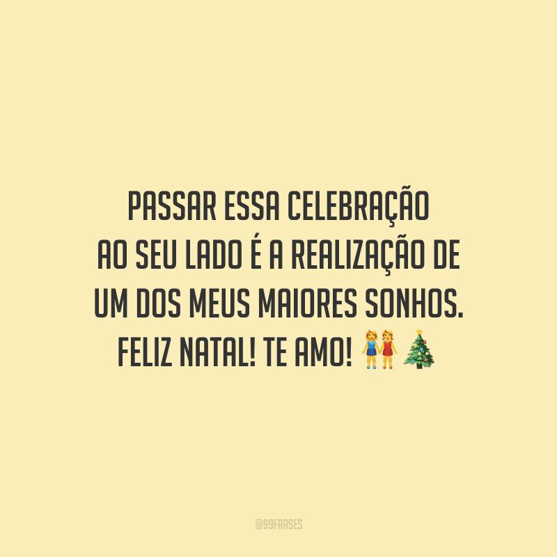 Passar essa celebração ao seu lado é a realização de um dos meus maiores sonhos. Feliz Natal! Te amo!