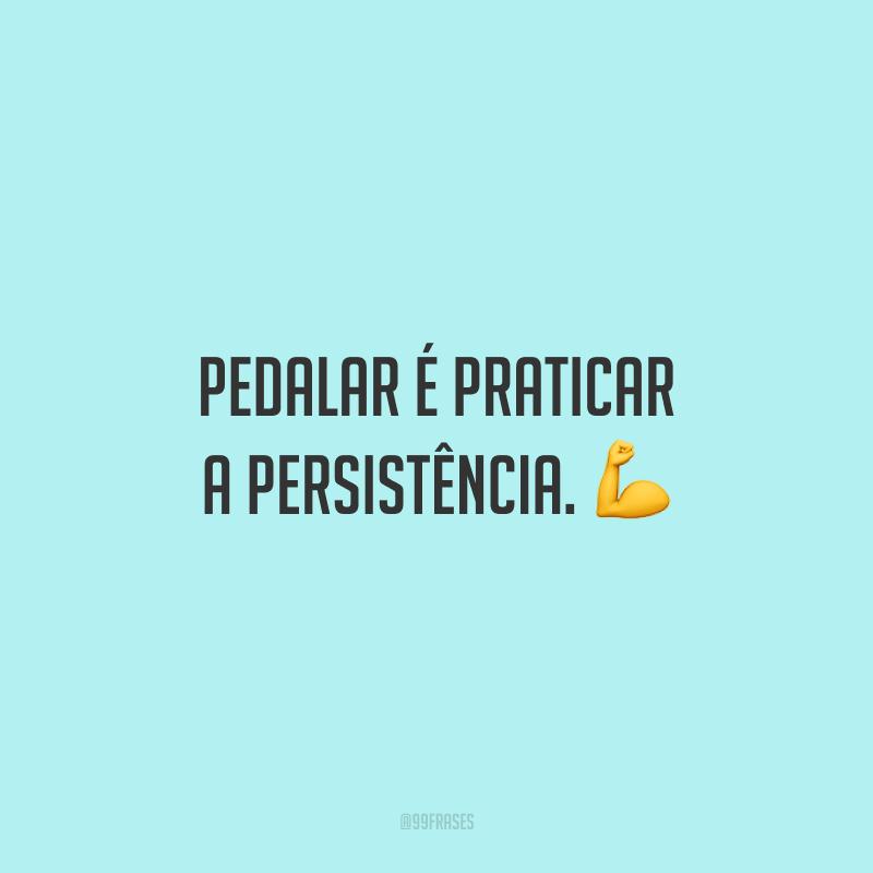 Pedalar é praticar a persistência.