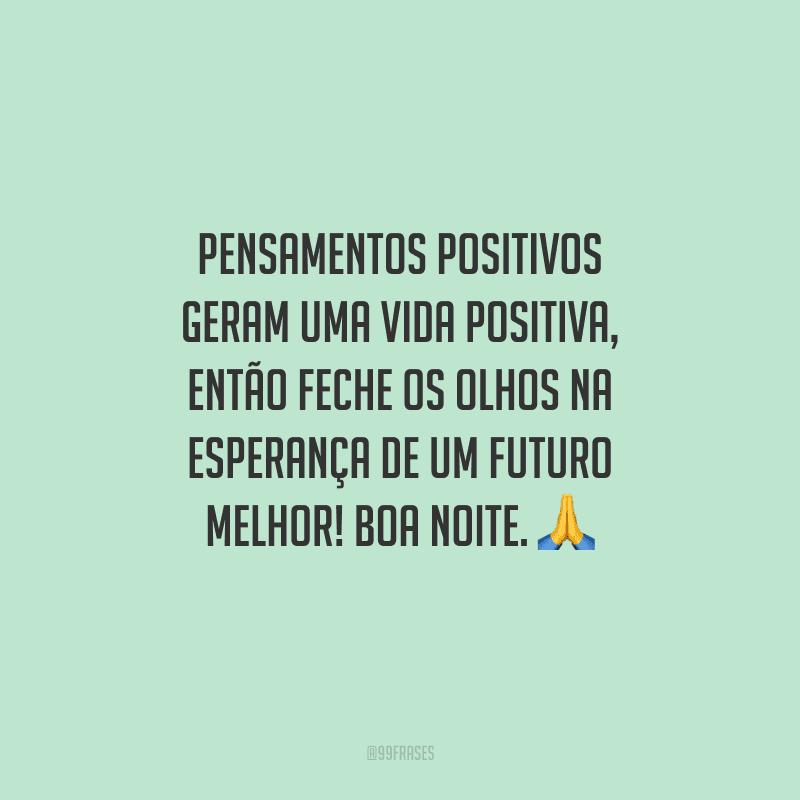 Pensamentos positivos geram uma vida positiva, então feche os olhos na esperança de um futuro melhor! Boa noite.