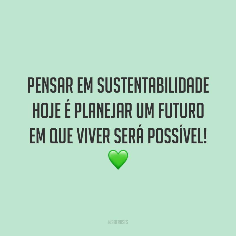 Pensar em sustentabilidade hoje é planejar um futuro em que viver será possível! 💚
