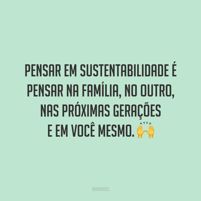 Pensar em sustentabilidade é pensar na família, no outro, nas próximas gerações e em você mesmo. 🙌