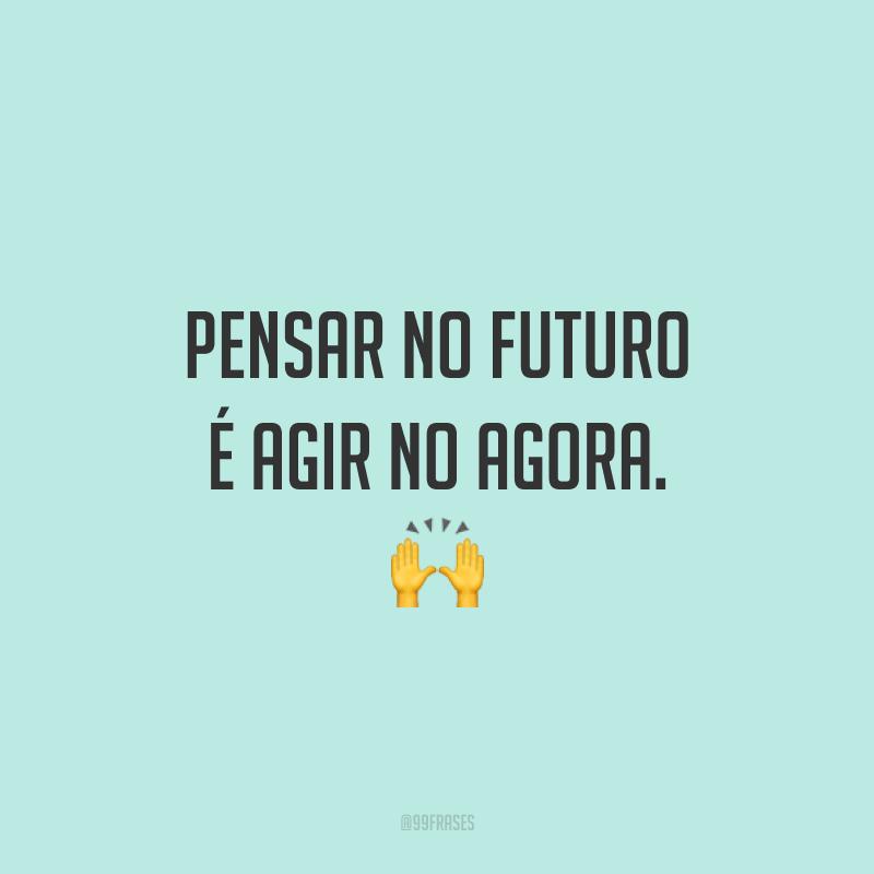 Pensar no futuro é agir no agora. 🙌