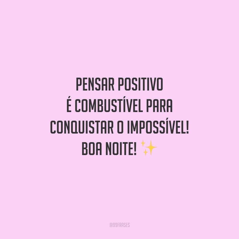 Pensar positivo é combustível para conquistar o impossível! Boa noite!