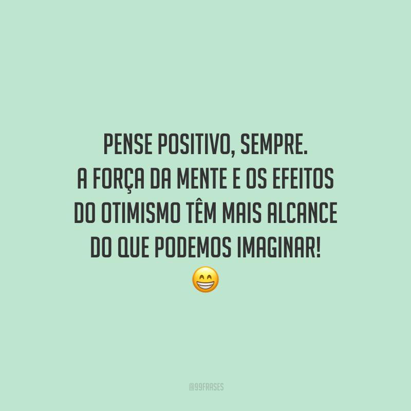 Pense positivo, sempre. A força da mente e os efeitos do otimismo têm mais alcance do que podemos imaginar!