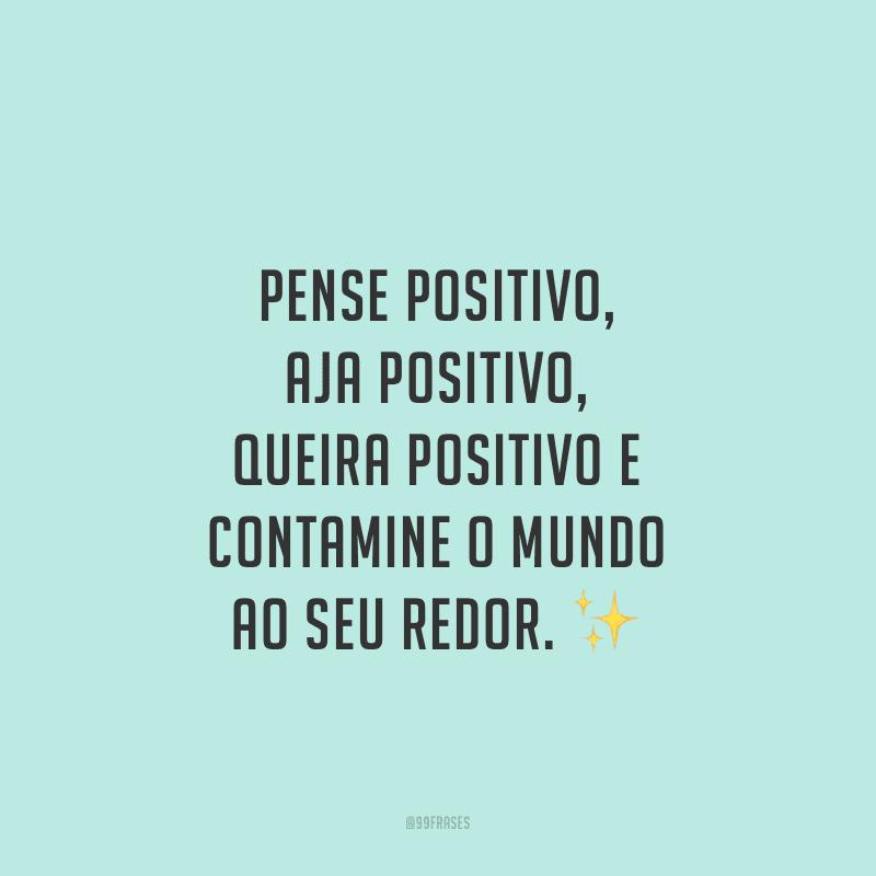 Pense positivo, aja positivo, queira positivo e contamine o mundo ao seu redor.