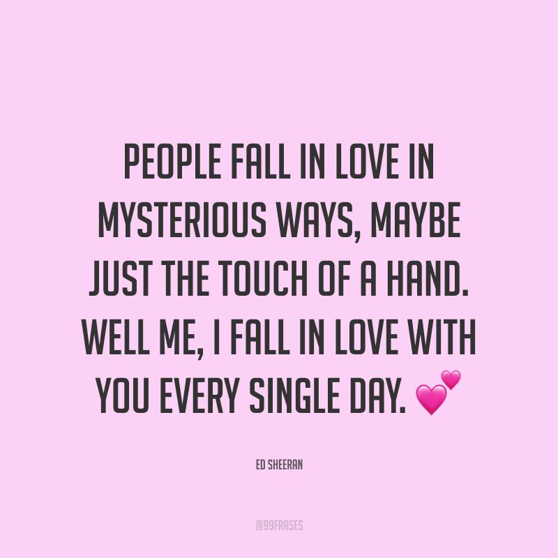 People fall in love in mysterious ways, maybe just the touch of a hand. Well me, I fall in love with you every single day. ? (As pessoas se apaixonam de maneiras misteriosas, talvez apenas com o toque de uma mão. Bem, eu, eu me apaixono por você a cada dia.)