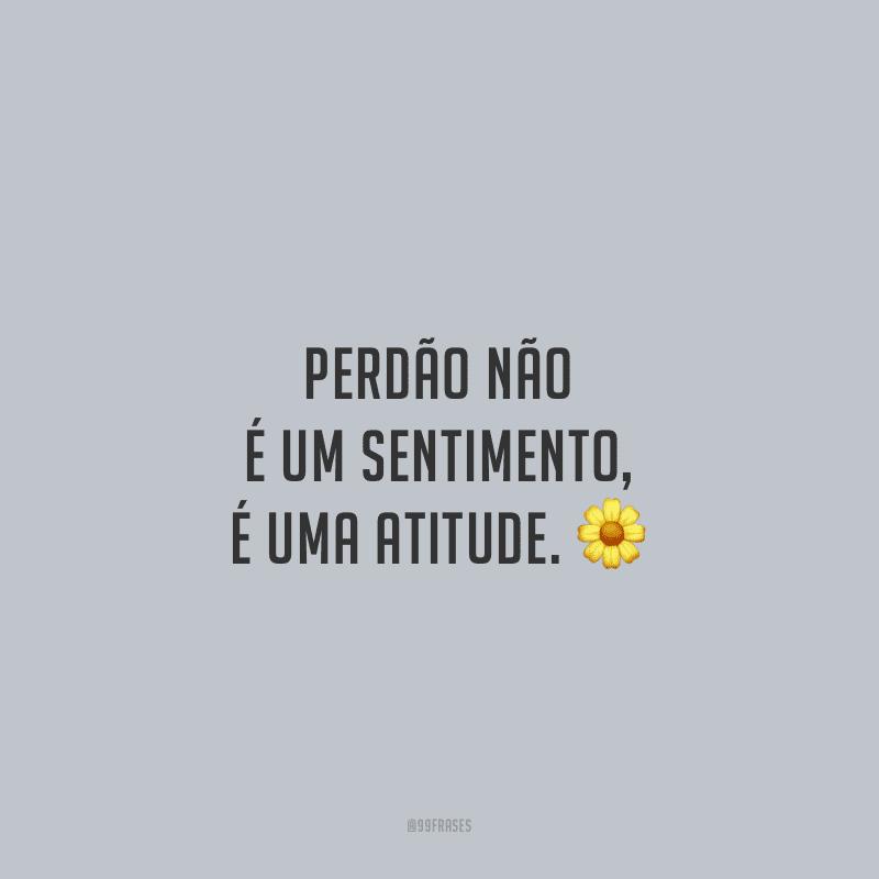 Perdão não é um sentimento, é uma atitude.