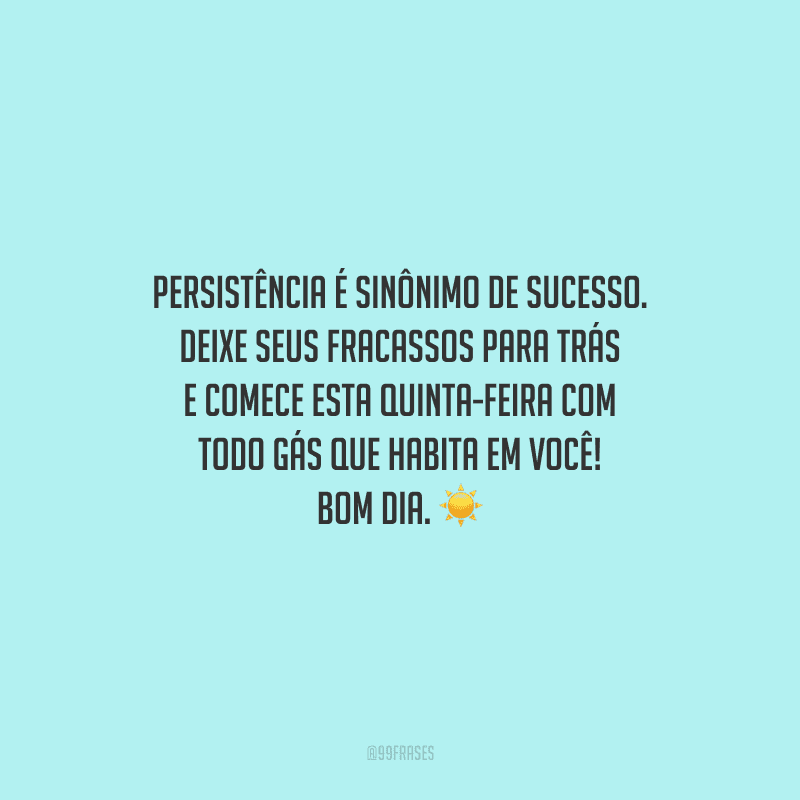 Persistência é sinônimo de sucesso. Deixe seus fracassos para trás e comece esta quinta-feira com todo gás que habita em você! Bom dia.