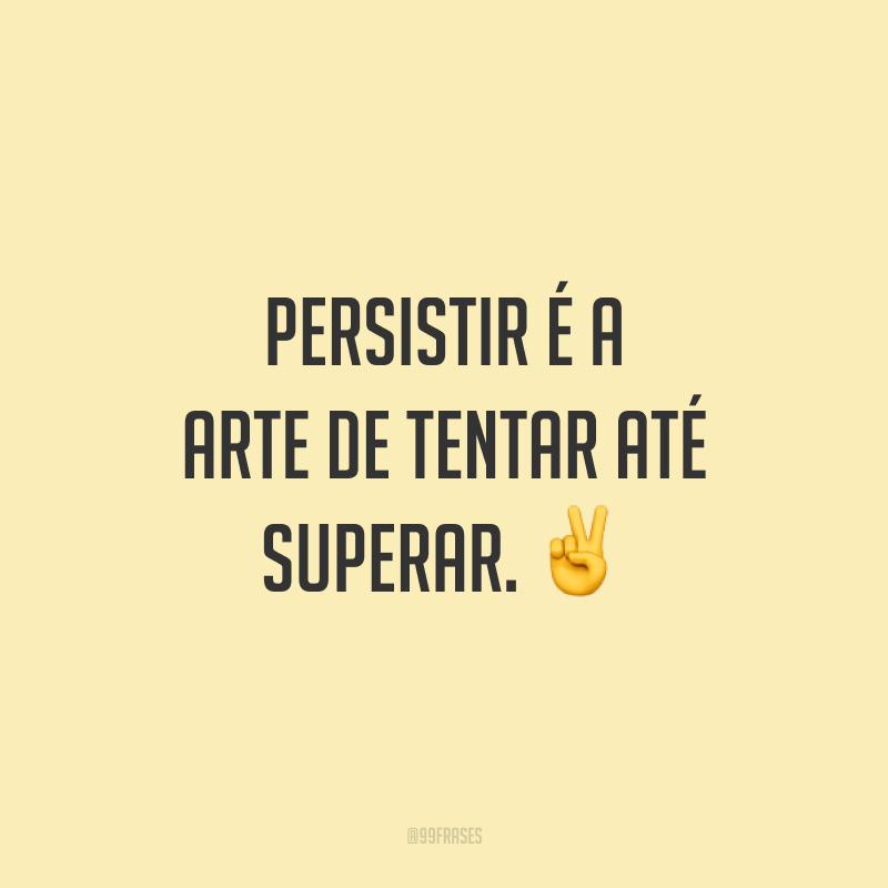 Persistir é a arte de tentar até superar. ✌️