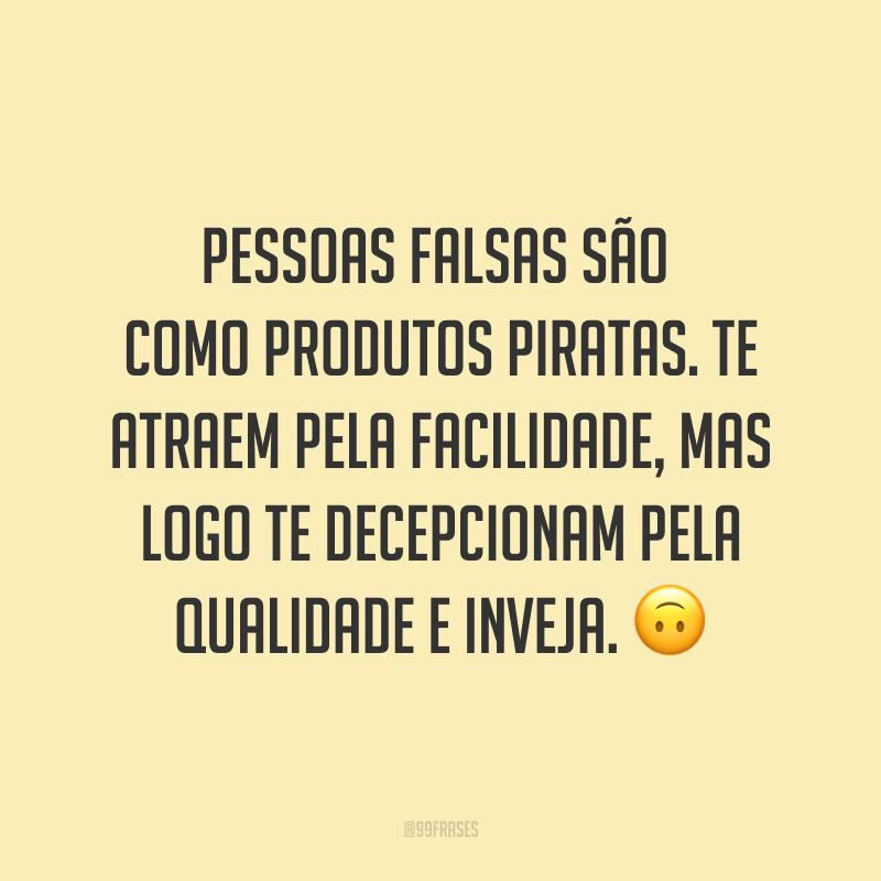 Pessoas falsas são como produtos piratas. Te atraem pela facilidade, mas logo te decepcionam pela qualidade e inveja. ?