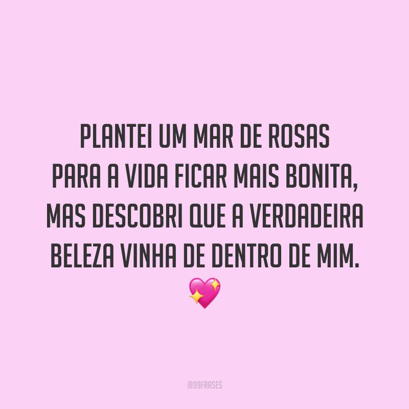Plantei um mar de rosas para a vida ficar mais bonita, mas descobri que a verdadeira beleza vinha de dentro de mim.  💖