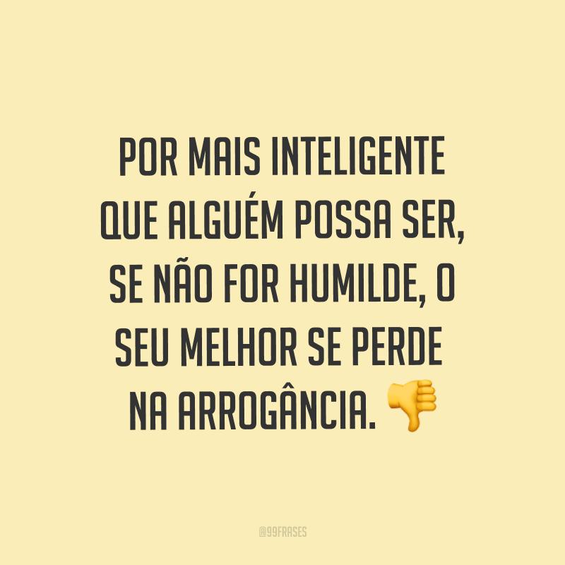 Por mais inteligente que alguém possa ser, se não for humilde, o seu melhor se perde na arrogância. ?