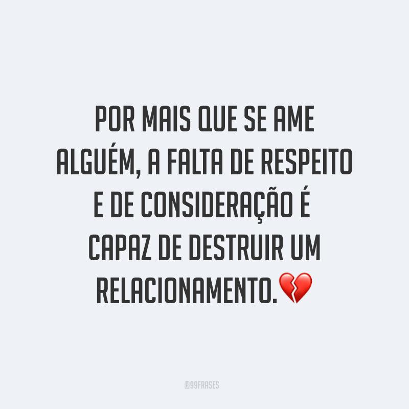 Por mais que se ame alguém, a falta de respeito e de consideração é capaz de destruir um relacionamento.💔