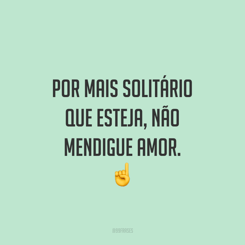 Por mais solitário que esteja, não mendigue amor. ☝