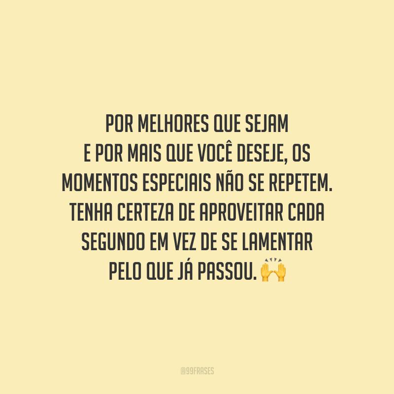 Por melhores que sejam e por mais que você deseje, os momentos especiais não se repetem. Tenha certeza de aproveitar cada segundo em vez de se lamentar pelo que já passou.