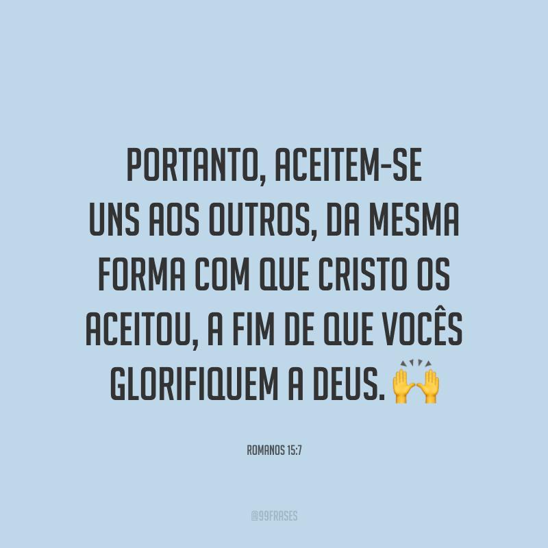 Portanto, aceitem-se uns aos outros, da mesma forma com que Cristo os aceitou, a fim de que vocês glorifiquem a Deus. 🙌