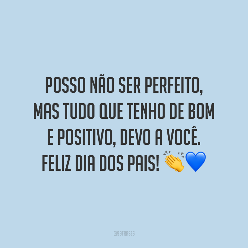 Posso não ser perfeito, mas tudo que tenho de bom e positivo, devo a você. Feliz Dia dos Pais! 👏💙