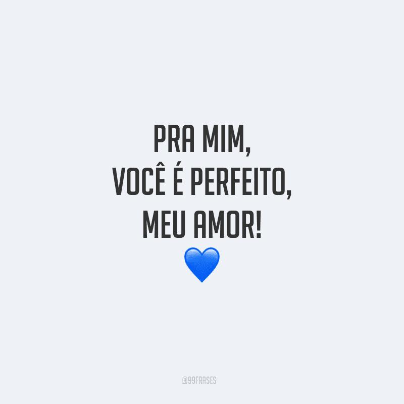 Pra mim, você é perfeito, meu amor!