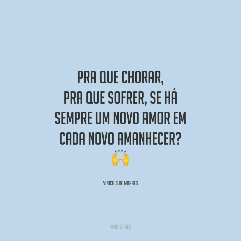 Pra que chorar, pra que sofrer, se há sempre um novo amor em cada novo amanhecer?