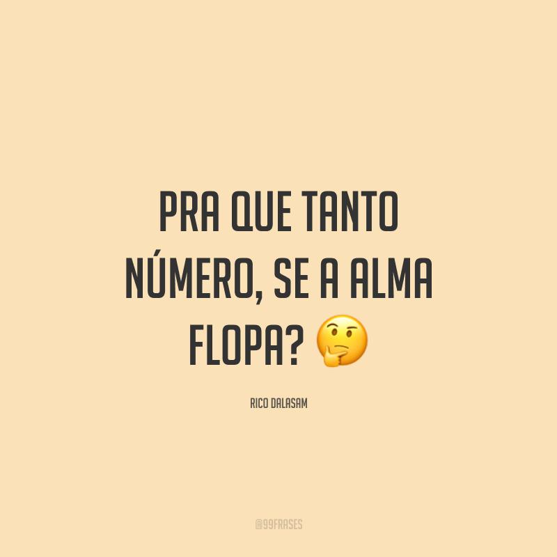 Pra que tanto número, se a alma flopa? 🤔
