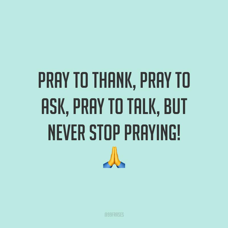 Pray to thank, pray to ask, pray to talk, but never stop praying! 🙏 (Ore para agradecer, ore para pedir, ore para falar, mas nunca para de orar!)