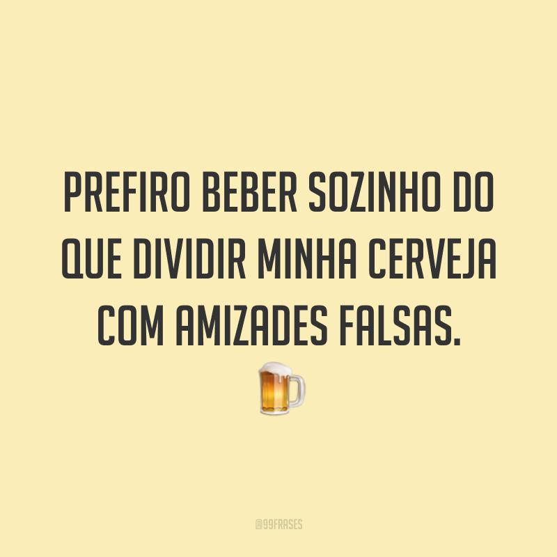 Prefiro beber sozinho do que dividir minha cerveja com amizades falsas. 🍺